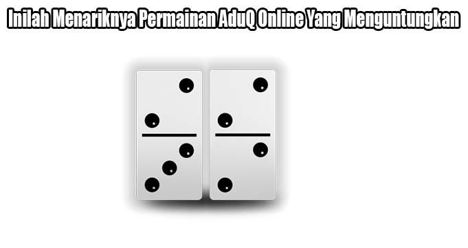Inilah Menariknya Permainan AduQ Online Yang Menguntungkan