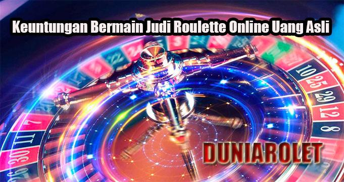 Keuntungan Bermain Judi Roulette Online Uang Asli